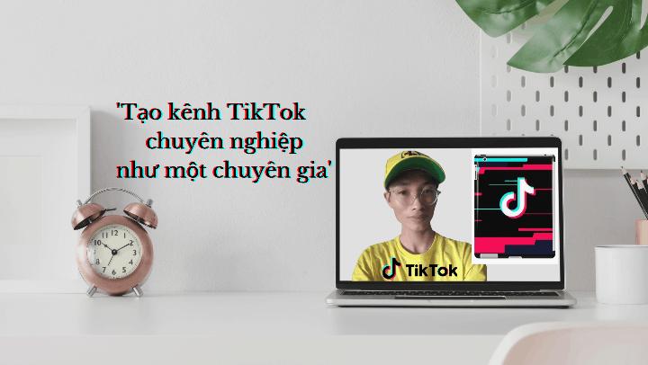 Chuyên gia TikTok Marketing và cách tạo kênh chuyên nghiệp